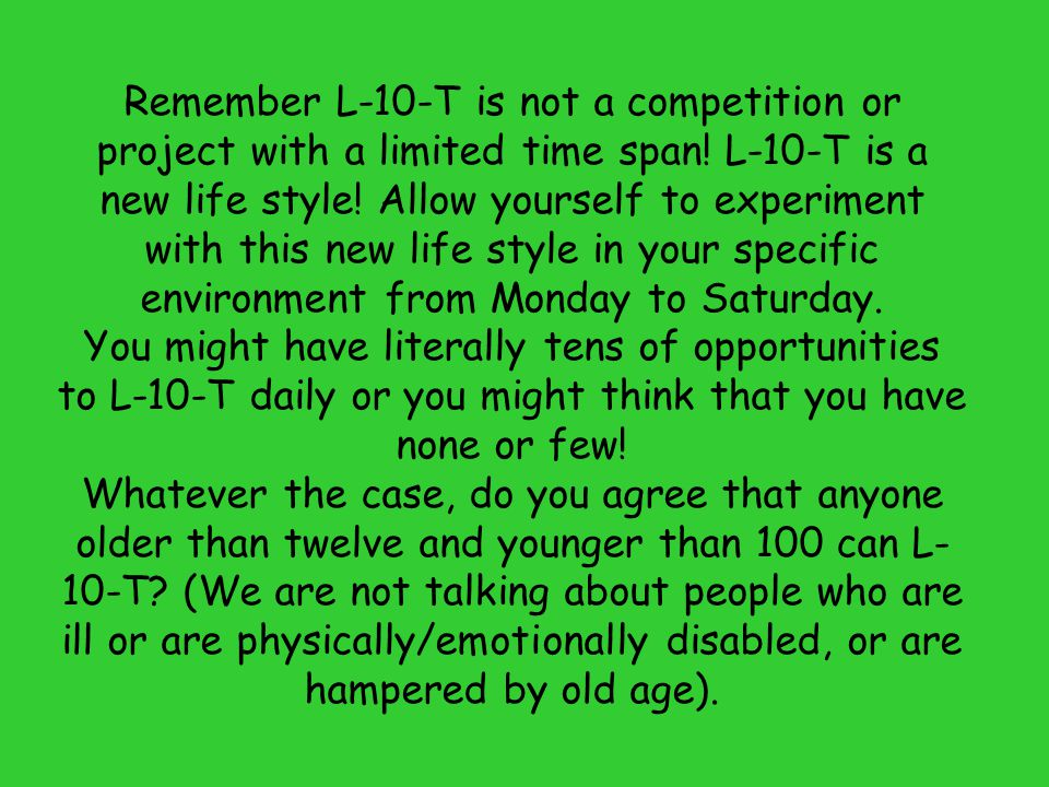 Remember L-10-T is not a competition or project with a limited time span! L-10-T is a new life style! Allow yourself to experiment with this new life
