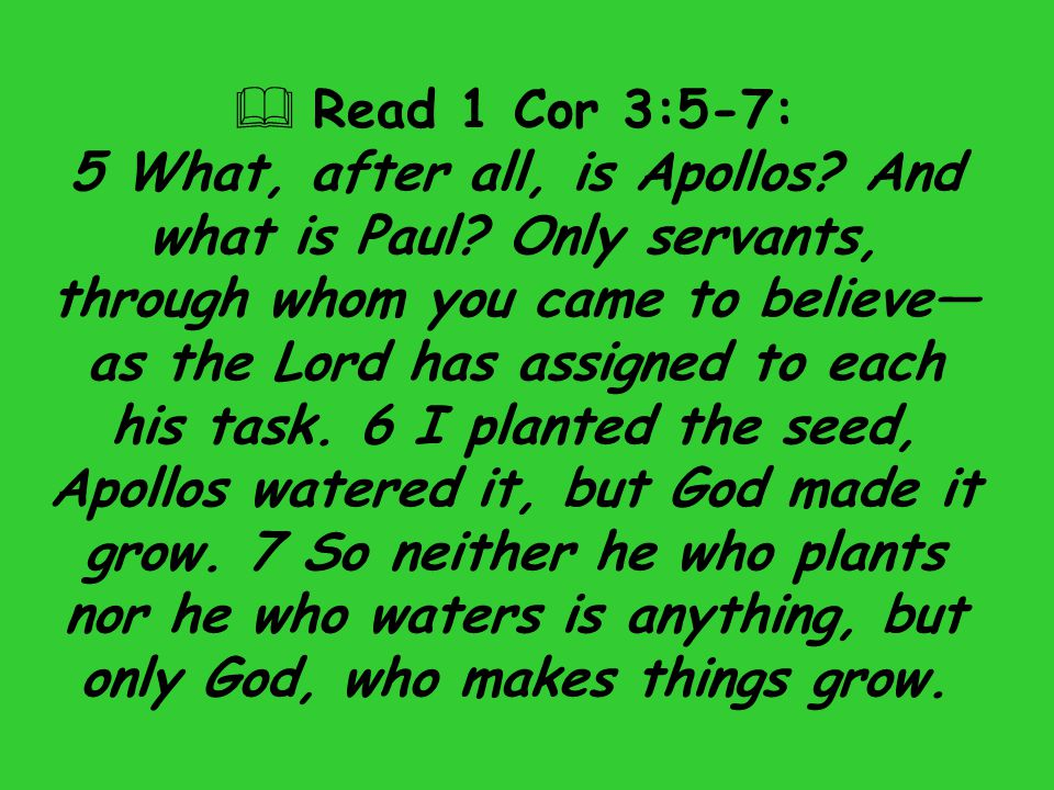  Read 1 Cor 3:5-7: 5 What, after all, is Apollos? And what is Paul? Only servants, through whom you came to believe— as the Lord has assigned to each