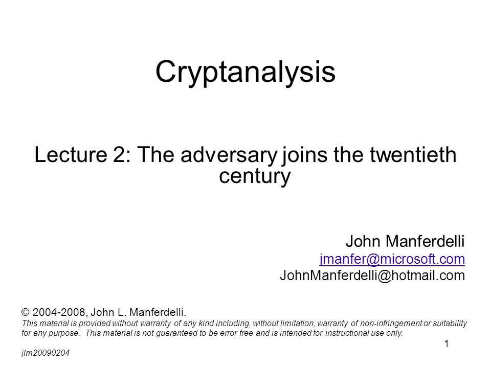 1 Cryptanalysis Lecture 2: The adversary joins the twentieth century John Manferdelli jmanfer@microsoft.com JohnManferdelli@hotmail.com © 2004-2008, John L.