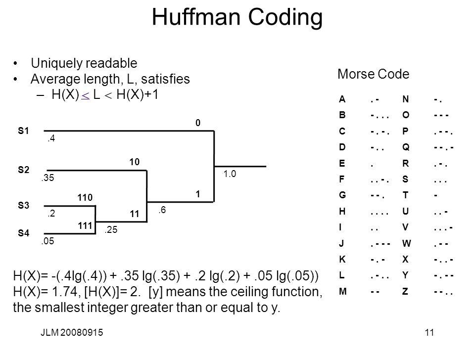 JLM 2008091511 Huffman Coding Uniquely readable Average length, L, satisfies –H(X) < L < H(X)+1< S1 S2 S3 S4.2.05.35.4 0 1.0 10 110 111 11 1.25.6 A.