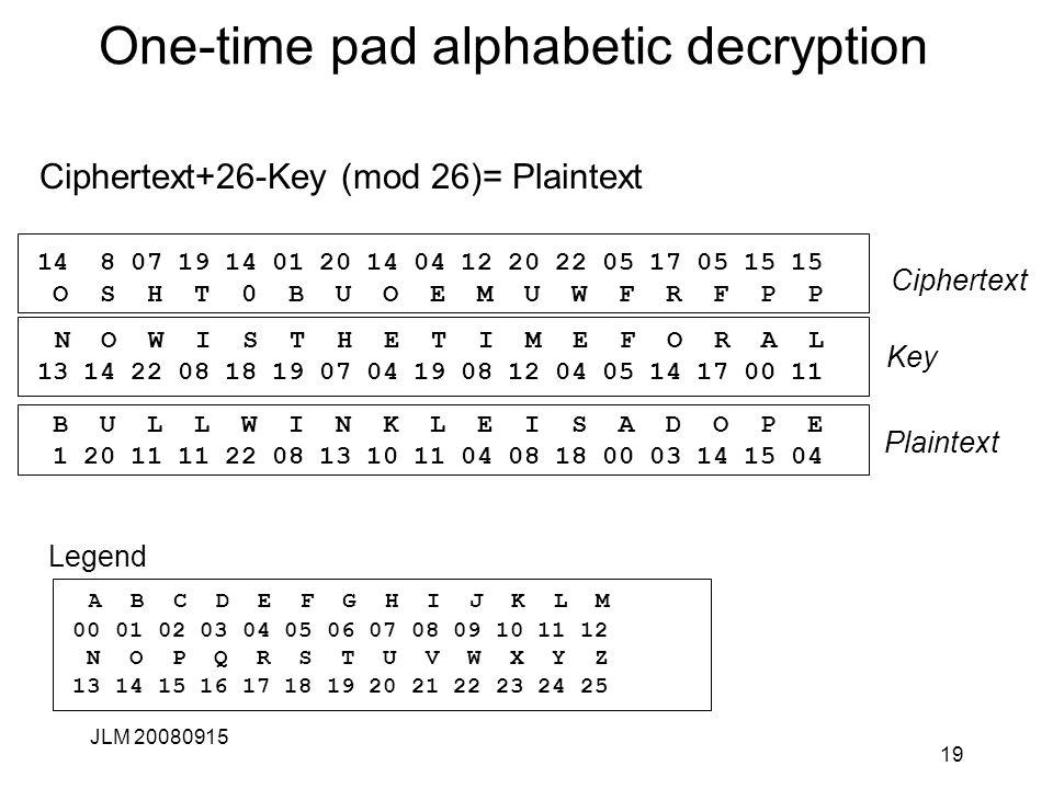 One-time pad alphabetic decryption Ciphertext+26-Key (mod 26)= Plaintext JLM 20080915 19 B U L L W I N K L E I S A D O P E 1 20 11 11 22 08 13 10 11 04 08 18 00 03 14 15 04 14 8 07 19 14 01 20 14 04 12 20 22 05 17 05 15 15 O S H T 0 B U O E M U W F R F P P N O W I S T H E T I M E F O R A L 13 14 22 08 18 19 07 04 19 08 12 04 05 14 17 00 11 Ciphertext Plaintext Key A B C D E F G H I J K L M 00 01 02 03 04 05 06 07 08 09 10 11 12 N O P Q R S T U V W X Y Z 13 14 15 16 17 18 19 20 21 22 23 24 25 Legend