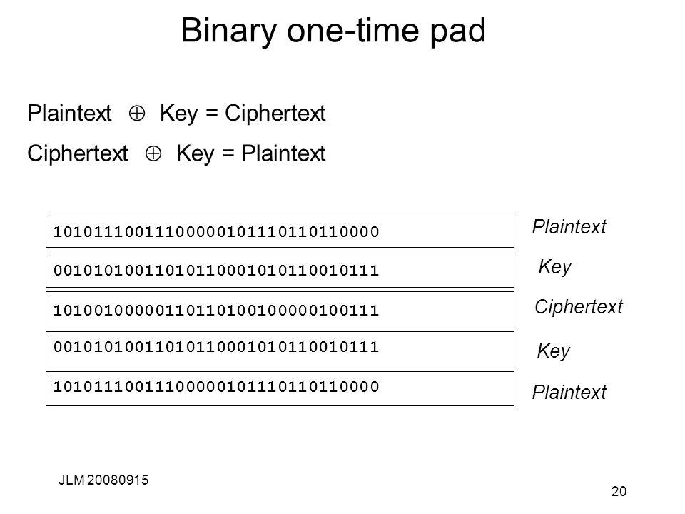 Binary one-time pad Plaintext  Key = Ciphertext JLM 20080915 20 10101110011100000101110110110000 Ciphertext Plaintext Key Ciphertext  Key = Plaintext Plaintext 00101010011010110001010110010111 10100100000110110100100000100111 Key 00101010011010110001010110010111 10101110011100000101110110110000