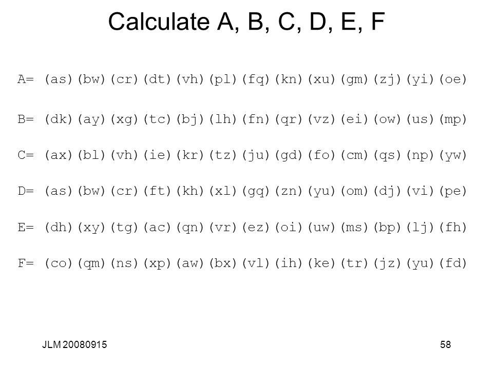 JLM 2008091558 Calculate A, B, C, D, E, F A= (as)(bw)(cr)(dt)(vh)(pl)(fq)(kn)(xu)(gm)(zj)(yi)(oe) B= (dk)(ay)(xg)(tc)(bj)(lh)(fn)(qr)(vz)(ei)(ow)(us)(mp) C= (ax)(bl)(vh)(ie)(kr)(tz)(ju)(gd)(fo)(cm)(qs)(np)(yw) D= (as)(bw)(cr)(ft)(kh)(xl)(gq)(zn)(yu)(om)(dj)(vi)(pe) E= (dh)(xy)(tg)(ac)(qn)(vr)(ez)(oi)(uw)(ms)(bp)(lj)(fh) F= (co)(qm)(ns)(xp)(aw)(bx)(vl)(ih)(ke)(tr)(jz)(yu)(fd)