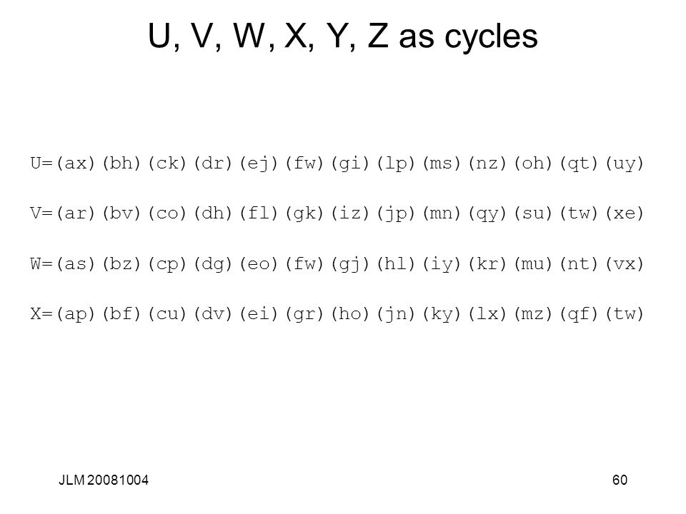JLM 2008100460 U, V, W, X, Y, Z as cycles U=(ax)(bh)(ck)(dr)(ej)(fw)(gi)(lp)(ms)(nz)(oh)(qt)(uy) V=(ar)(bv)(co)(dh)(fl)(gk)(iz)(jp)(mn)(qy)(su)(tw)(xe) W=(as)(bz)(cp)(dg)(eo)(fw)(gj)(hl)(iy)(kr)(mu)(nt)(vx) X=(ap)(bf)(cu)(dv)(ei)(gr)(ho)(jn)(ky)(lx)(mz)(qf)(tw)