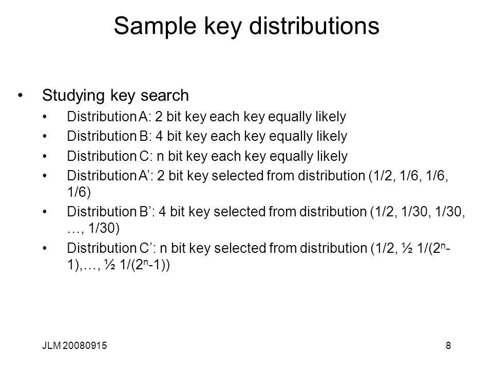 JLM 200809158 Sample key distributions Studying key search Distribution A: 2 bit key each key equally likely Distribution B: 4 bit key each key equally likely Distribution C: n bit key each key equally likely Distribution A': 2 bit key selected from distribution (1/2, 1/6, 1/6, 1/6) Distribution B': 4 bit key selected from distribution (1/2, 1/30, 1/30, …, 1/30) Distribution C': n bit key selected from distribution (1/2, ½ 1/(2 n - 1),…, ½ 1/(2 n -1))