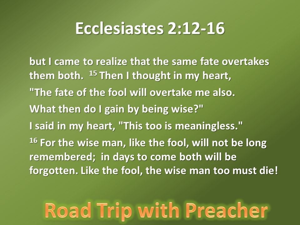 Ecclesiastes 2:12-16 but I came to realize that the same fate overtakes them both.