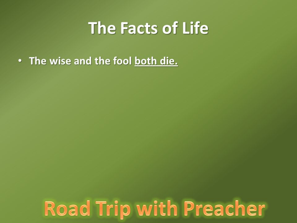 The Facts of Life The wise and the fool both die. The wise and the fool both die.