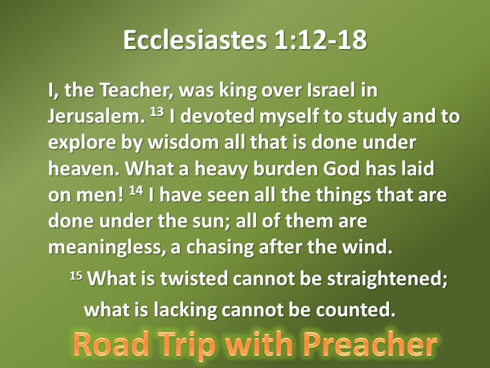 Ecclesiastes 1:12-18 I, the Teacher, was king over Israel in Jerusalem.