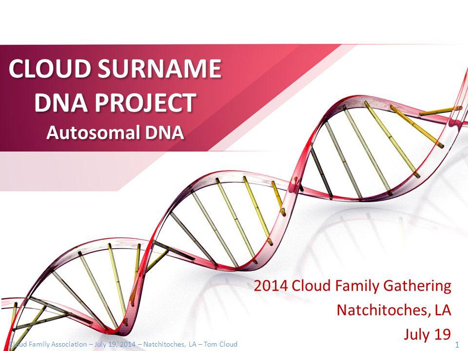 Cloud Family Association – July 19, 2014 – Natchitoches, LA – Tom Cloud 1 CLOUD SURNAME DNA PROJECT Autosomal DNA 2014 Cloud Family Gathering Natchitoches, LA July 19