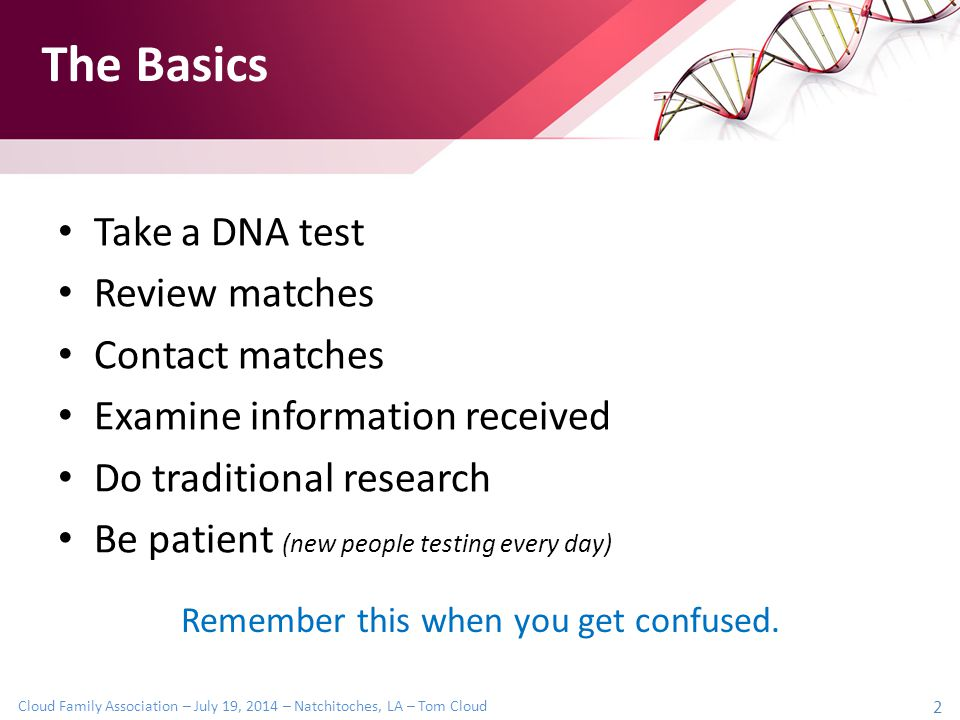 Cloud Family Association – July 19, 2014 – Natchitoches, LA – Tom Cloud 2 Take a DNA test Review matches Contact matches Examine information received Do traditional research Be patient (new people testing every day) Remember this when you get confused.