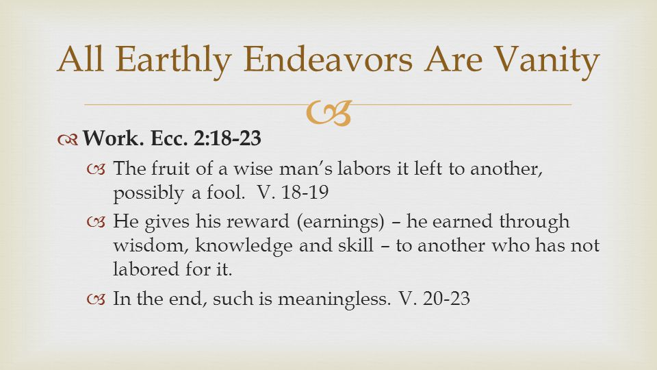   Work. Ecc. 2:18-23  The fruit of a wise man's labors it left to another, possibly a fool.