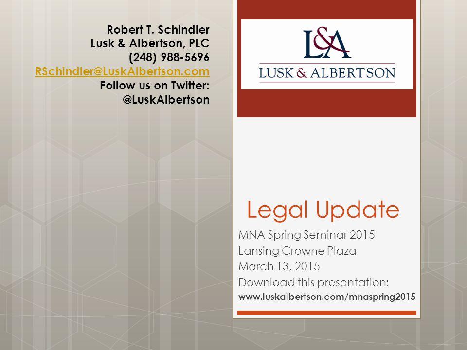 Legal Update MNA Spring Seminar 2015 Lansing Crowne Plaza March 13, 2015 Download this presentation: www.luskalbertson.com/mnaspring2015 Robert T.
