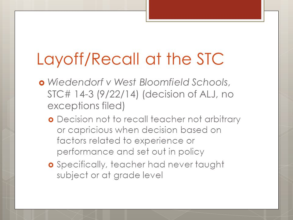 Layoff/Recall at the STC  Wiedendorf v West Bloomfield Schools, STC# 14-3 (9/22/14) (decision of ALJ, no exceptions filed)  Decision not to recall teacher not arbitrary or capricious when decision based on factors related to experience or performance and set out in policy  Specifically, teacher had never taught subject or at grade level