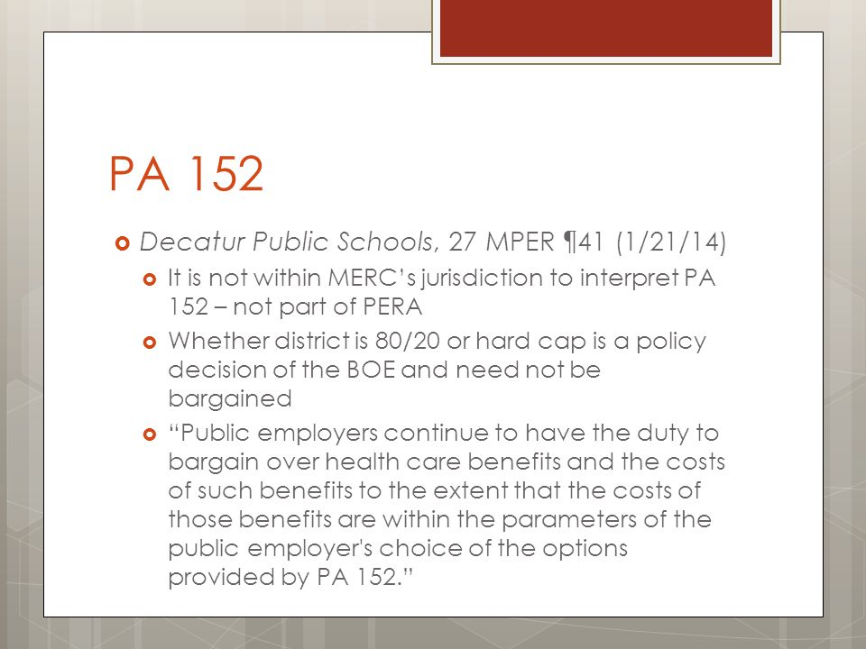 PA 152  Decatur Public Schools, 27 MPER ¶41 (1/21/14)  It is not within MERC's jurisdiction to interpret PA 152 – not part of PERA  Whether district is 80/20 or hard cap is a policy decision of the BOE and need not be bargained  Public employers continue to have the duty to bargain over health care benefits and the costs of such benefits to the extent that the costs of those benefits are within the parameters of the public employer s choice of the options provided by PA 152.