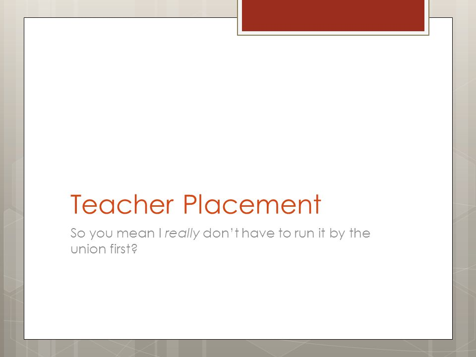 Teacher Placement So you mean I really don't have to run it by the union first