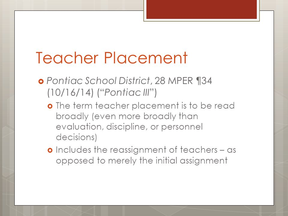 Teacher Placement  Pontiac School District, 28 MPER ¶34 (10/16/14) ( Pontiac III )  The term teacher placement is to be read broadly (even more broadly than evaluation, discipline, or personnel decisions)  Includes the reassignment of teachers – as opposed to merely the initial assignment
