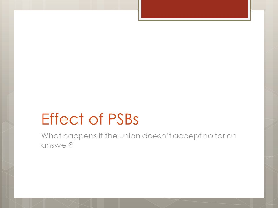 Effect of PSBs What happens if the union doesn't accept no for an answer