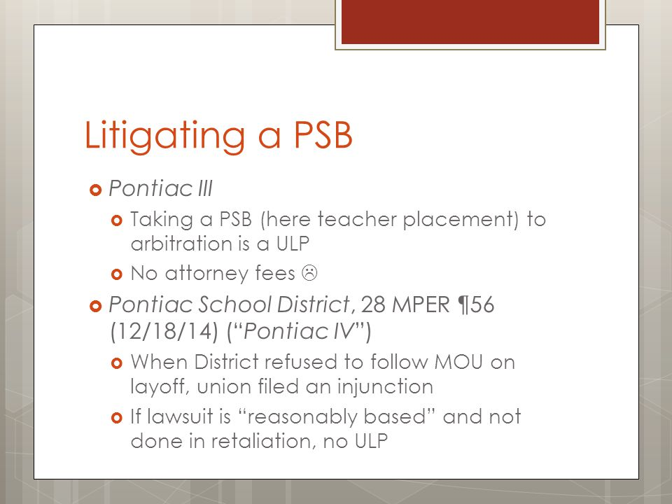 Litigating a PSB  Pontiac III  Taking a PSB (here teacher placement) to arbitration is a ULP  No attorney fees   Pontiac School District, 28 MPER ¶56 (12/18/14) ( Pontiac IV )  When District refused to follow MOU on layoff, union filed an injunction  If lawsuit is reasonably based and not done in retaliation, no ULP
