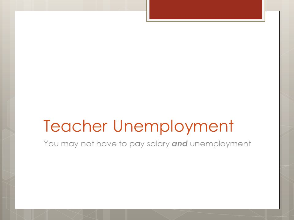 Teacher Unemployment You may not have to pay salary and unemployment