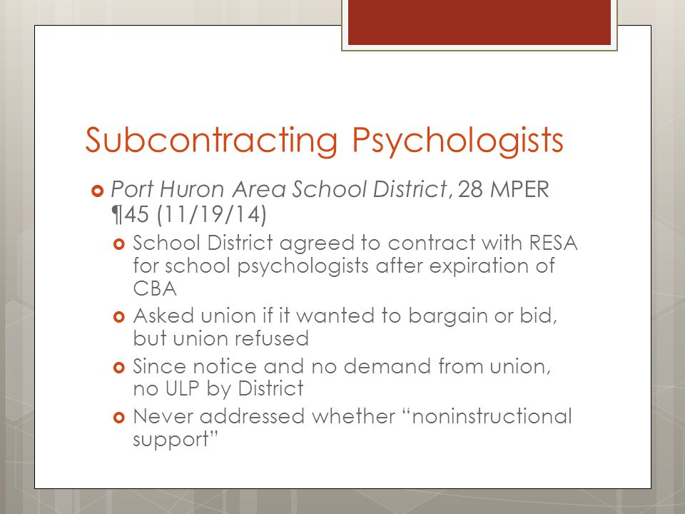 Subcontracting Psychologists  Port Huron Area School District, 28 MPER ¶45 (11/19/14)  School District agreed to contract with RESA for school psychologists after expiration of CBA  Asked union if it wanted to bargain or bid, but union refused  Since notice and no demand from union, no ULP by District  Never addressed whether noninstructional support