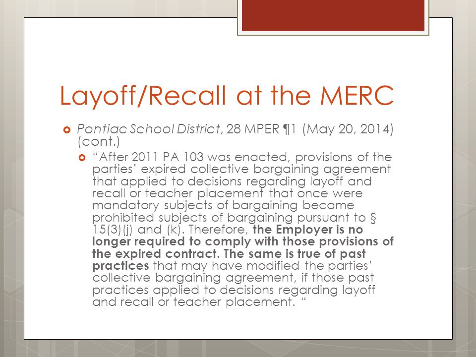 Layoff/Recall at the MERC  Pontiac School District, 28 MPER ¶1 (May 20, 2014) (cont.)  After 2011 PA 103 was enacted, provisions of the parties' expired collective bargaining agreement that applied to decisions regarding layoff and recall or teacher placement that once were mandatory subjects of bargaining became prohibited subjects of bargaining pursuant to § 15(3)(j) and (k).
