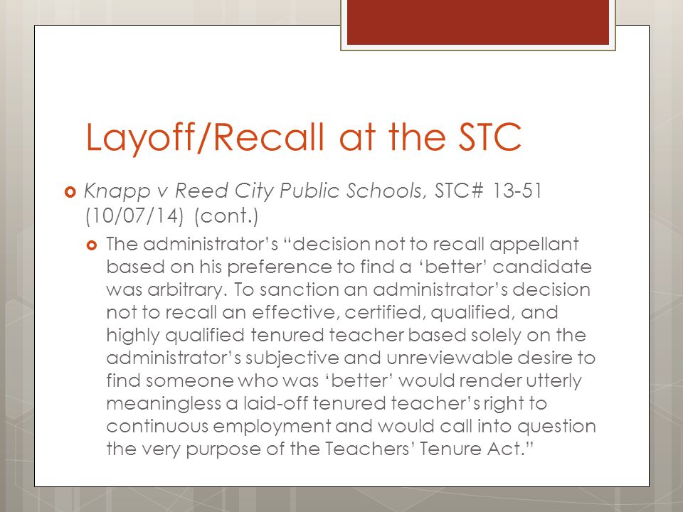 Layoff/Recall at the STC  Bad Faith/Subterfuge  Johnson v Pontiac School District, STC# 13-3 (2/10/14)  No bad faith subterfuge when District rescinded agreement and decided not to recall based on change in student numbers  Wandrie v Atherton Community Schools, STC# 13-16 (4/24/14)  Persistent correction of action did not show personal animus and demonstrate bad faith.