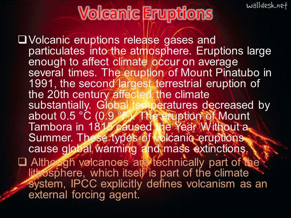  Volcanic eruptions release gases and particulates into the atmosphere. Eruptions large enough to affect climate occur on average several times. The