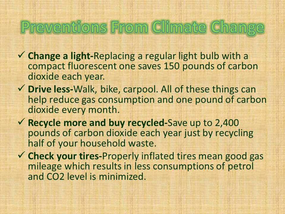 Change a light-Replacing a regular light bulb with a compact fluorescent one saves 150 pounds of carbon dioxide each year. Drive less-Walk, bike, carp