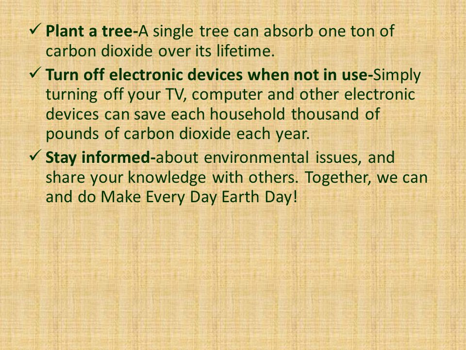 Plant a tree-A single tree can absorb one ton of carbon dioxide over its lifetime. Turn off electronic devices when not in use-Simply turning off your