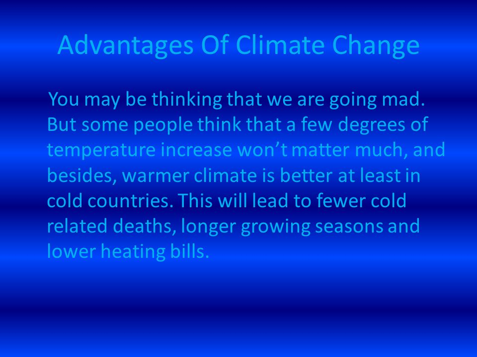 Advantages Of Climate Change You may be thinking that we are going mad. But some people think that a few degrees of temperature increase won't matter