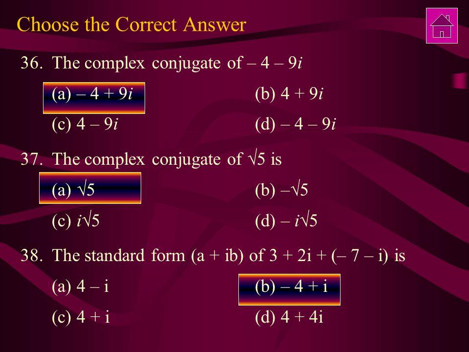 Choose the Correct Answer 36.The complex conjugate of – 4 – 9i (a) – 4 + 9i (b) 4 + 9i (c) 4 – 9i (d) – 4 – 9i 37.The complex conjugate of  5 is (a)  5 (b) –  5 (c) i  5 (d) – i  5 38.The standard form (a + ib) of 3 + 2i + (– 7 – i) is (a) 4 – i(b) – 4 + i (c) 4 + i(d) 4 + 4i