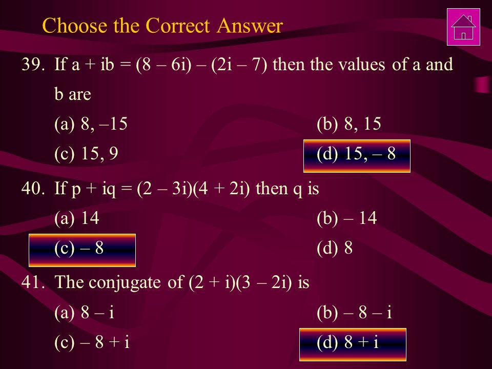 Choose the Correct Answer 39.If a + ib = (8 – 6i) – (2i – 7) then the values of a and b are (a) 8, –15 (b) 8, 15 (c) 15, 9(d) 15, – 8 40.If p + iq = (2 – 3i)(4 + 2i) then q is (a) 14(b) – 14 (c) – 8 (d) 8 41.The conjugate of (2 + i)(3 – 2i) is (a) 8 – i(b) – 8 – i (c) – 8 + i (d) 8 + i
