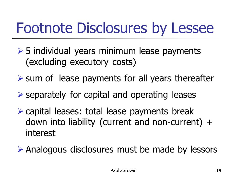 Paul Zarowin14 Footnote Disclosures by Lessee  5 individual years minimum lease payments (excluding executory costs)  sum of lease payments for all years thereafter  separately for capital and operating leases  capital leases: total lease payments break down into liability (current and non-current) + interest  Analogous disclosures must be made by lessors