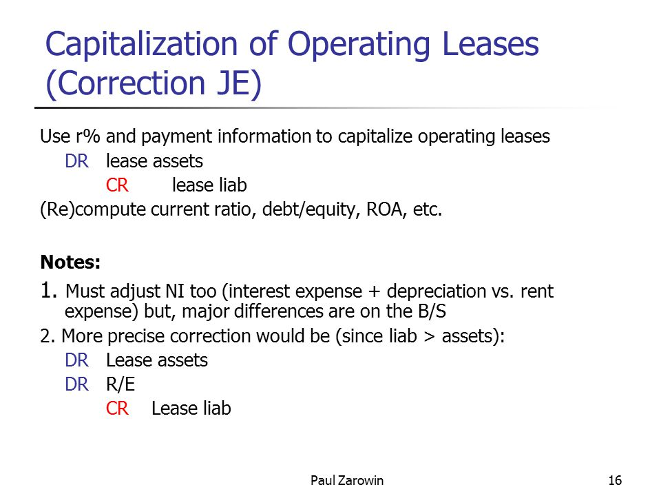 Paul Zarowin16 Capitalization of Operating Leases (Correction JE) Use r% and payment information to capitalize operating leases DRlease assets CRlease liab (Re)compute current ratio, debt/equity, ROA, etc.