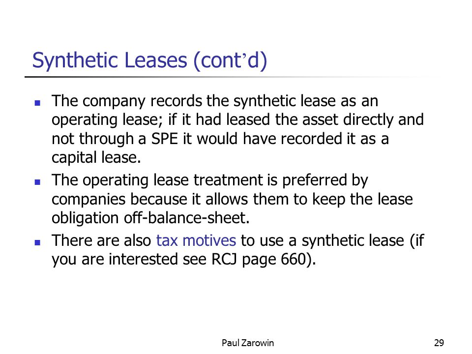 Paul Zarowin29 The company records the synthetic lease as an operating lease; if it had leased the asset directly and not through a SPE it would have recorded it as a capital lease.