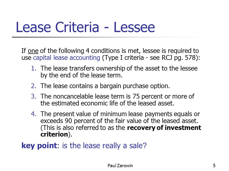 Paul Zarowin5 Lease Criteria - Lessee If one of the following 4 conditions is met, lessee is required to use capital lease accounting (Type I criteria - see RCJ pg.