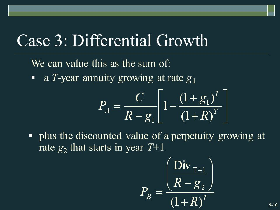9-10 Case 3: Differential Growth We can value this as the sum of:  a T-year annuity growing at rate g 1  plus the discounted value of a perpetuity growing at rate g 2 that starts in year T+1