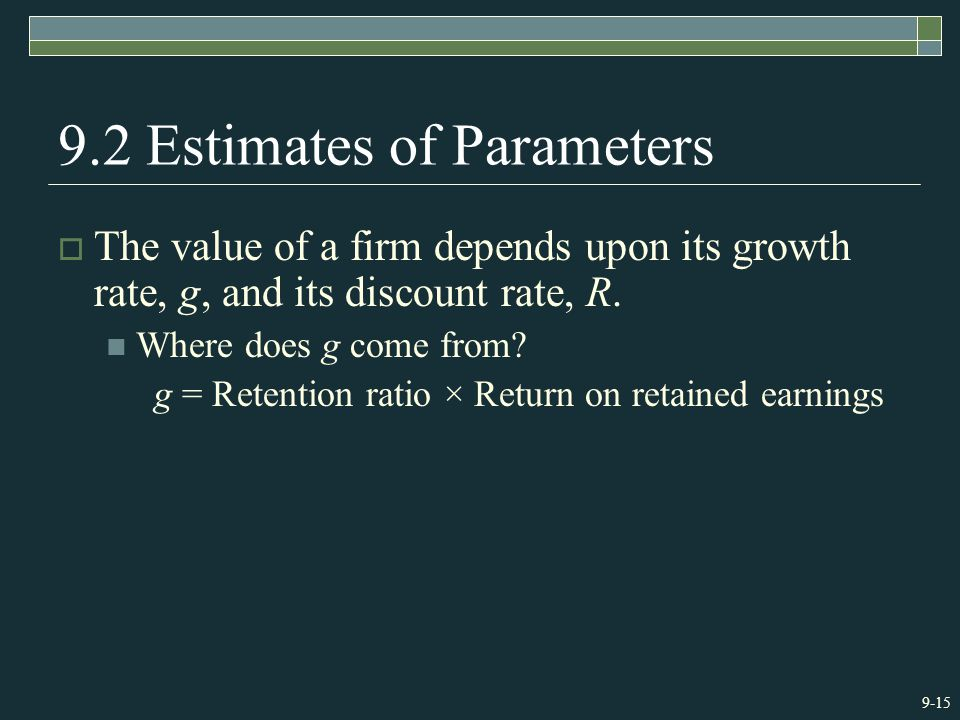 9-15 9.2 Estimates of Parameters  The value of a firm depends upon its growth rate, g, and its discount rate, R.