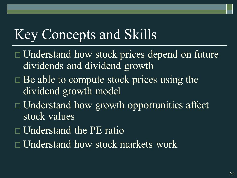 9-1 Key Concepts and Skills  Understand how stock prices depend on future dividends and dividend growth  Be able to compute stock prices using the dividend growth model  Understand how growth opportunities affect stock values  Understand the PE ratio  Understand how stock markets work