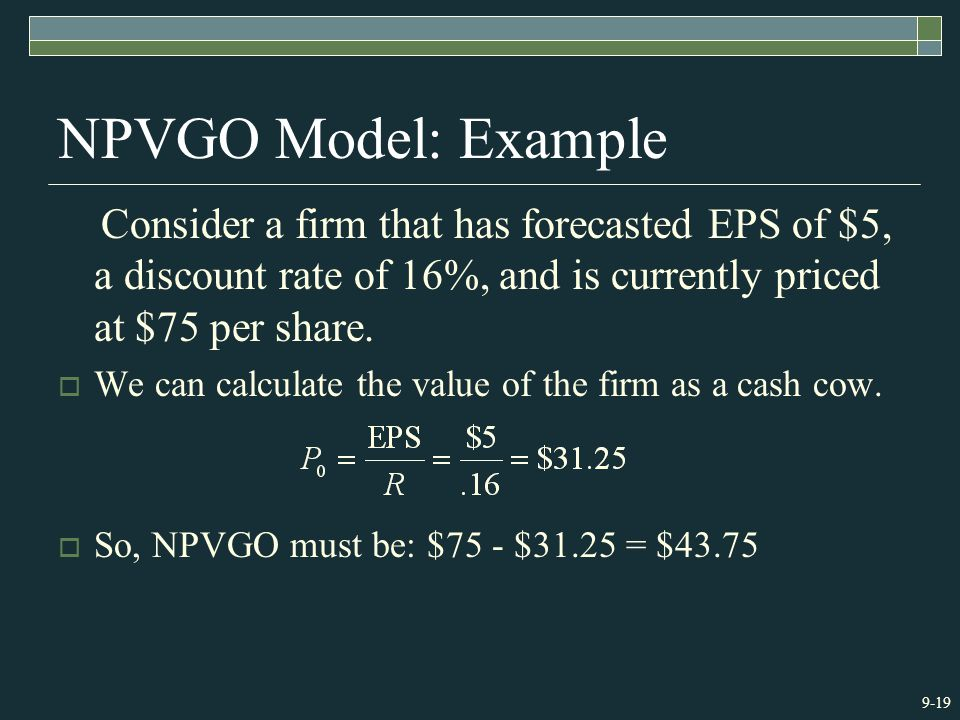 9-19 NPVGO Model: Example Consider a firm that has forecasted EPS of $5, a discount rate of 16%, and is currently priced at $75 per share.