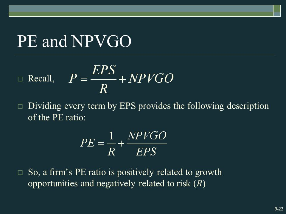 9-22 PE and NPVGO  Recall,  Dividing every term by EPS provides the following description of the PE ratio:  So, a firm's PE ratio is positively rel