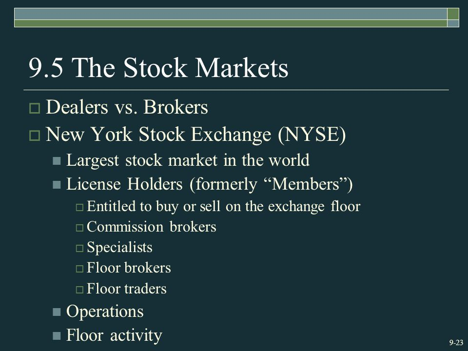 """9-23 9.5 The Stock Markets  Dealers vs. Brokers  New York Stock Exchange (NYSE) Largest stock market in the world License Holders (formerly """"Members"""