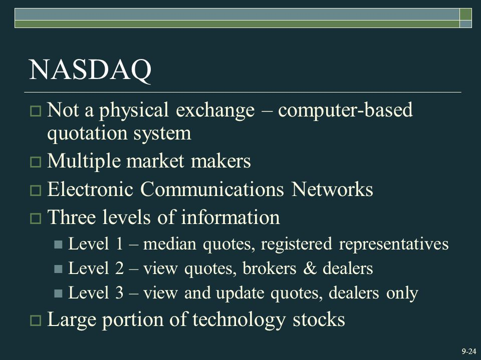 9-24 NASDAQ  Not a physical exchange – computer-based quotation system  Multiple market makers  Electronic Communications Networks  Three levels o