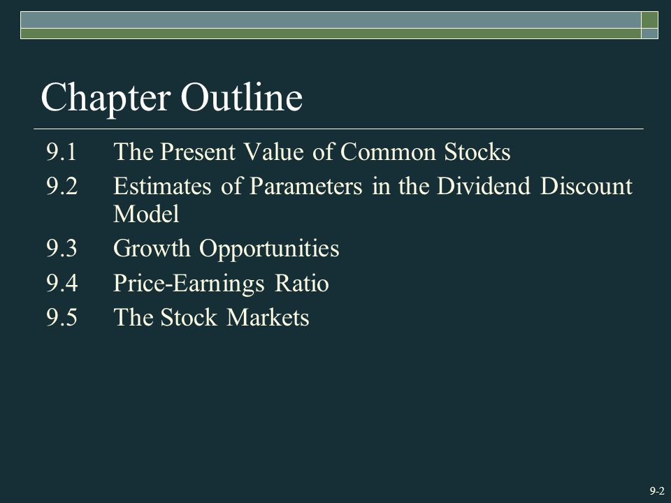 9-2 Chapter Outline 9.1The Present Value of Common Stocks 9.2Estimates of Parameters in the Dividend Discount Model 9.3Growth Opportunities 9.4Price-Earnings Ratio 9.5The Stock Markets