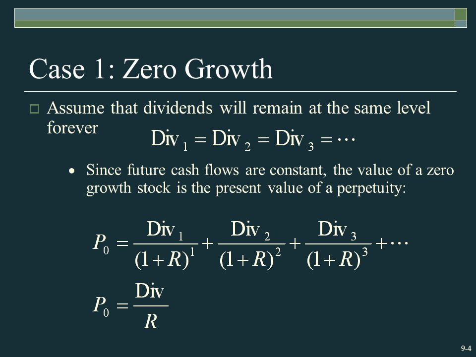 9-4 Case 1: Zero Growth  Assume that dividends will remain at the same level forever  Since future cash flows are constant, the value of a zero growth stock is the present value of a perpetuity: