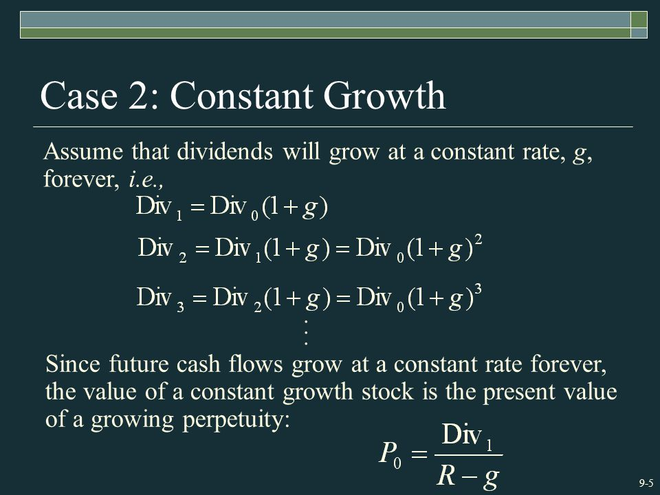 9-5 Case 2: Constant Growth Since future cash flows grow at a constant rate forever, the value of a constant growth stock is the present value of a growing perpetuity: Assume that dividends will grow at a constant rate, g, forever, i.e.,...