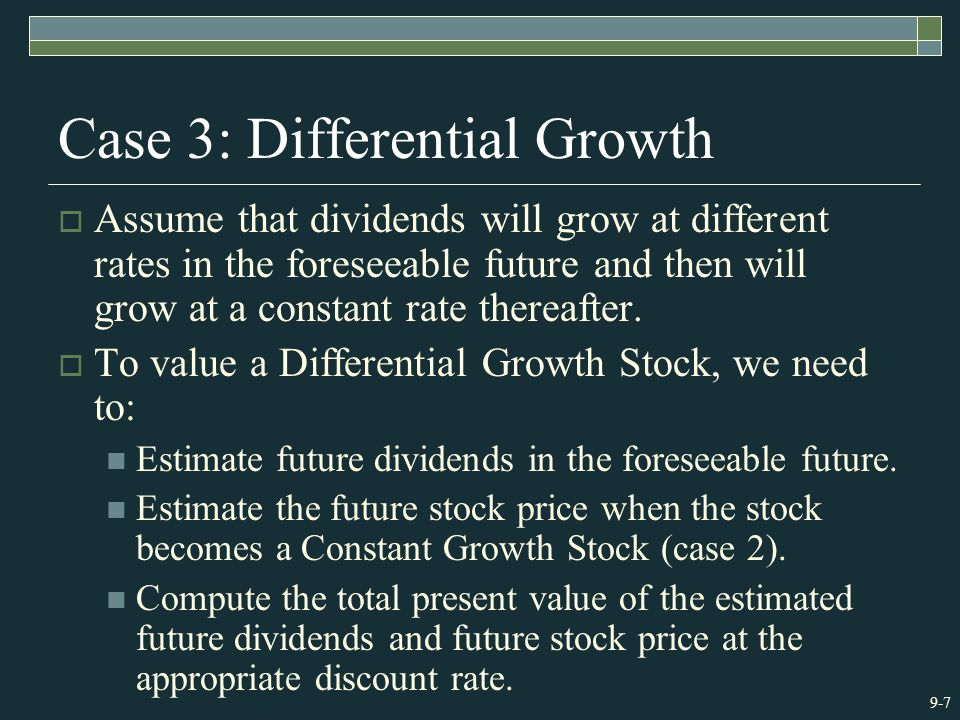 9-7 Case 3: Differential Growth  Assume that dividends will grow at different rates in the foreseeable future and then will grow at a constant rate thereafter.