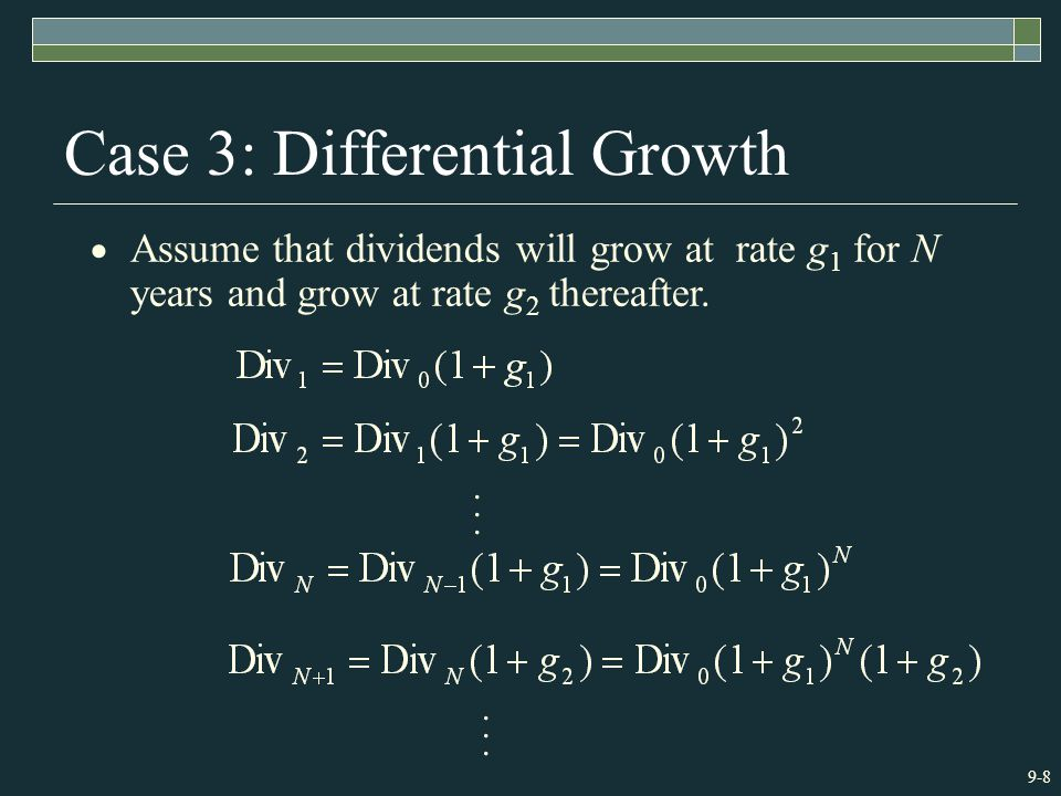 9-8 Case 3: Differential Growth  Assume that dividends will grow at rate g 1 for N years and grow at rate g 2 thereafter.......