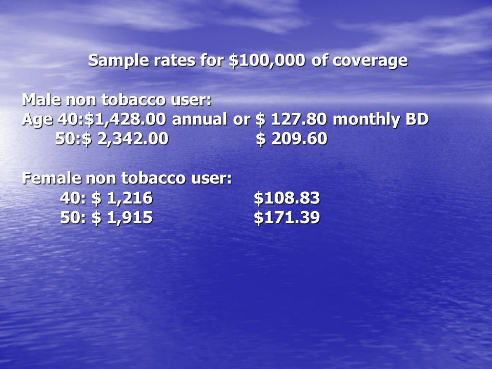 Sample rates for $100,000 of coverage Male non tobacco user: Age 40:$1,428.00 annual or $ 127.80 monthly BD 50:$ 2,342.00 $ 209.60 50:$ 2,342.00 $ 209.60 Female non tobacco user: 40: $ 1,216 $108.83 40: $ 1,216 $108.83 50: $ 1,915 $171.39 50: $ 1,915 $171.39