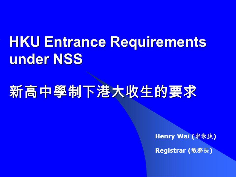 HKU Entrance Requirements under NSS 新高中學制下港大收生的要求 Henry Wai ( 韋永庚 ) Registrar ( 教務長 )
